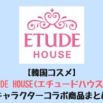 【韓国コスメ】ETUDE HOUSE(エチュードハウス)のキャラクターコラボ商品まとめ