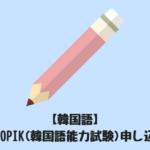 【韓国語】韓国のTOPIK(韓国語能力試験)申し込み方法
