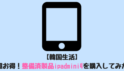 【韓国生活】超お得!整備済製品ipadmini4を購入してみた