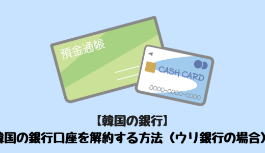【韓国の銀行】 韓国の銀行口座を解約する方法(ウリ銀行の場合)