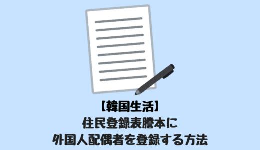 【韓国生活】住民登録票謄本に外国人配偶者を登録する方法