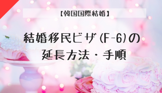 【韓国国際結婚】(2020年12月最新版)結婚移民ビザ(F-6)の延長方法・手順