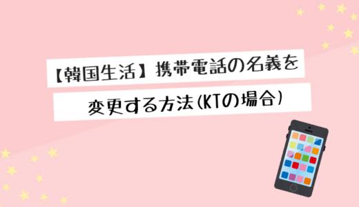 【韓国生活】携帯電話の名義を変更する方法(KTの場合)