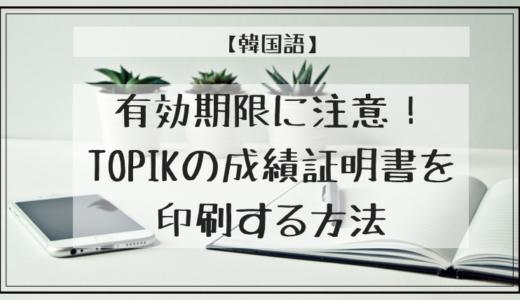 【韓国語】有効期限に注意!TOPIKの成績証明書を印刷する方法