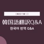 【韓国で働く】韓国語翻訳Q&A(随時更新)